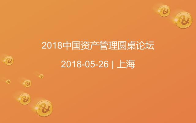 2018中国资产管理圆桌论坛