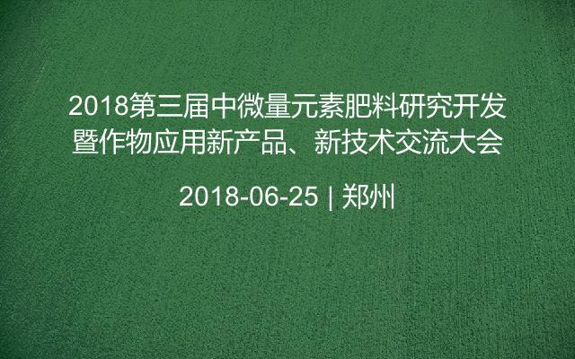 2018第三届中微量元素肥料研究开发暨作物应用新产品、新技术交流大会