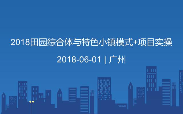 2018田园综合体与特色小镇模式+项目实操