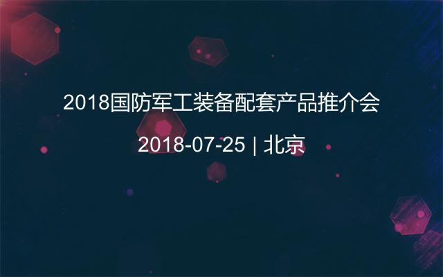 2018国防军工装备配套产品推介会