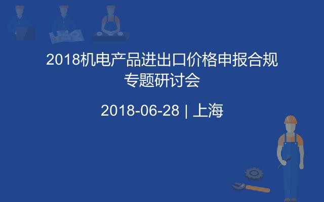 2018机电产品进出口价格申报合规专题研讨会