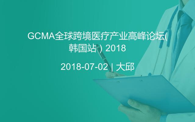 GCMA全球跨境医疗产业高峰论坛(韩国站)2018