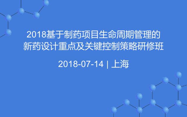 2018基于制药项目生命周期管理的新药设计重点及关键控制策略研修班
