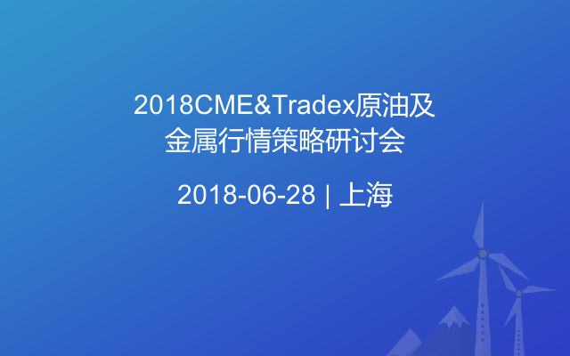 2018CME&Tradex原油及金属行情策略研讨会