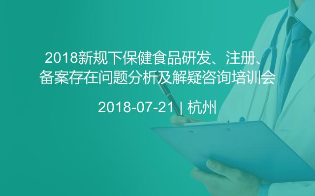 2018新规下保健食品研发、注册、备案存在问题分析及解疑咨询培训会