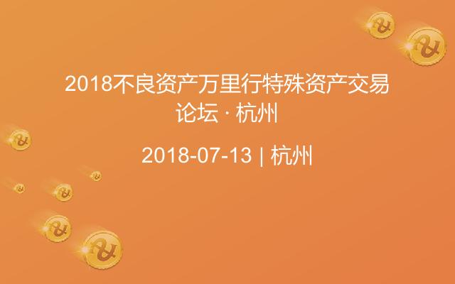 2018不良资产万里行特殊资产交易论坛 · 杭州