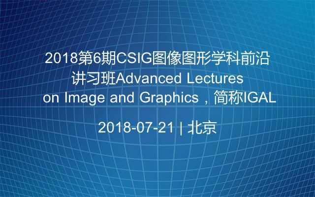 2018第6期CSIG图像图形学科前沿讲习班(Advanced Lectures on Image and Graphics,简称IGAL)