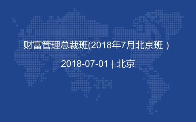财富管理总裁班(2018年7月北京班)