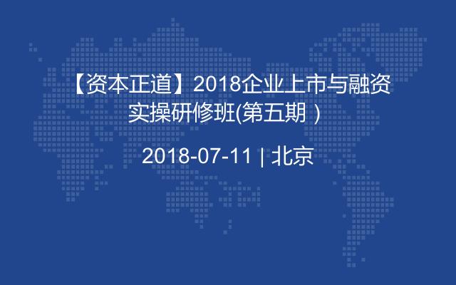 【资本正道】2018企业上市与融资实操研修班(第五期)