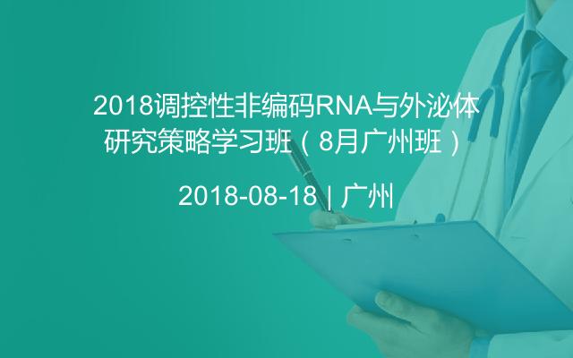 2018调控性非编码RNA与外泌体研究策略学习班(8月广州班)