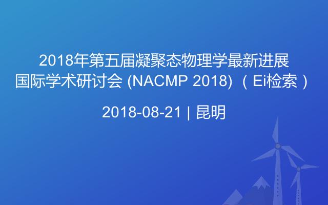 2018年第五届凝聚态物理学最新进展国际学术研讨会 (NACMP 2018) (Ei检索)