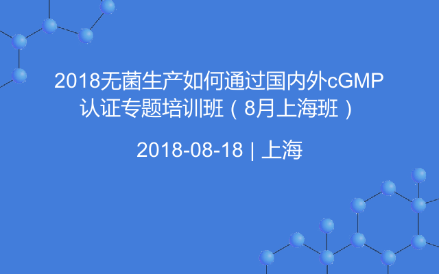 2018无菌生产如何通过国内外cGMP认证专题培训班(8月上海班)