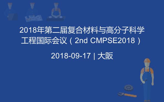 2018年第二届复合材料与高分子科学工程国际会议(2nd CMPSE2018)