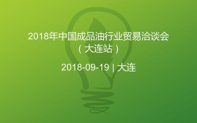 2018年成品油行业贸易洽谈会(大连站)