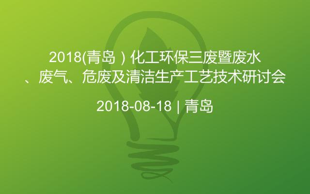 2018(青岛)化工环保三废暨废水、废气、危废及清洁生产工艺技术研讨会