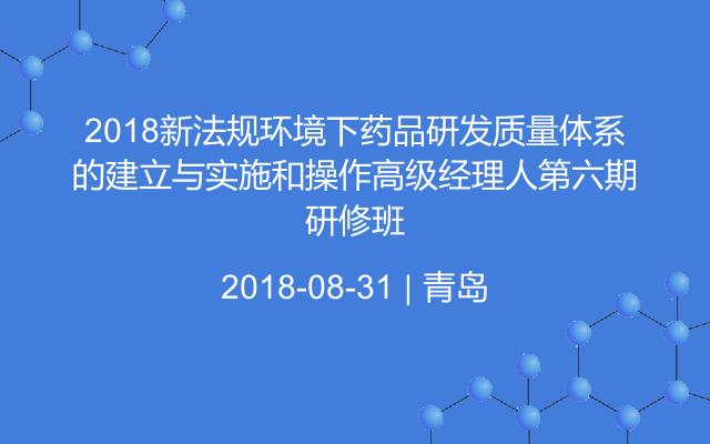 2018新法规环境下药品研发质量体系的建立与实施和操作高级经理人第六期研修班