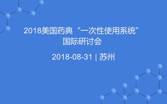 """2018美国药典""""一次性使用系统""""国际研讨会"""