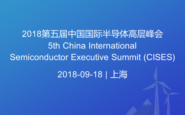 2018第五届半导体高层峰会5th China International Semiconductor Executive Summit (CISES)