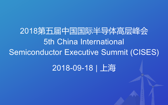2018第五届半导体高层峰会5th China International Semiconductor Executive Summit (CISES)