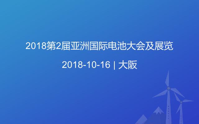 2018第2届亚洲国际电池大会及展览