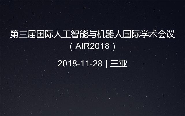 第三届国际人工智能与机器人国际学术会议(AIR2018)