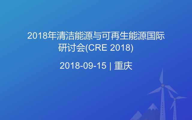 2018年清洁能源与可再生能源国际研讨会(CRE 2018)