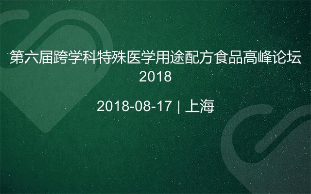 第六届跨学科特殊医学用途配方食品高峰论坛2018