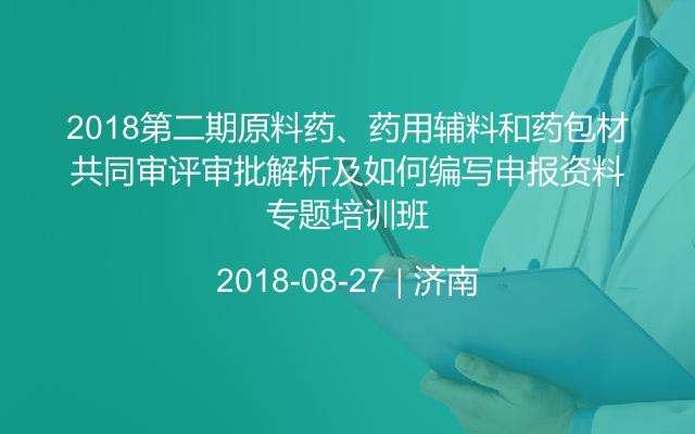 2018第二期原料药、药用辅料和药包材共同审评审批解析及如何编写申报资料专题培训班