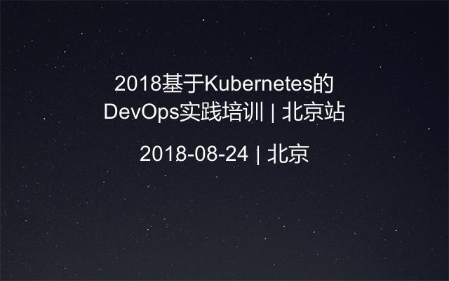 2018基于Kubernetes的DevOps实践培训 | 北京站