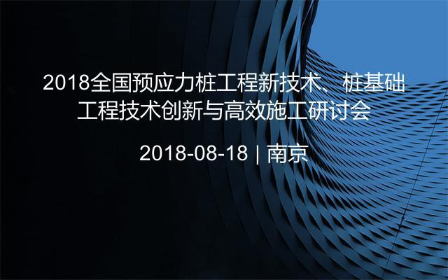 2018全国预应力桩工程新技术、桩基础工程技术创新与高效施工研讨会