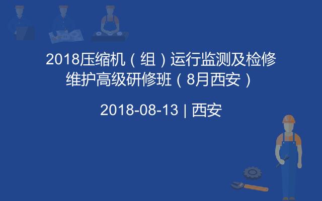 2018压缩机(组)运行监测及检修维护高级研修班(8月西安)