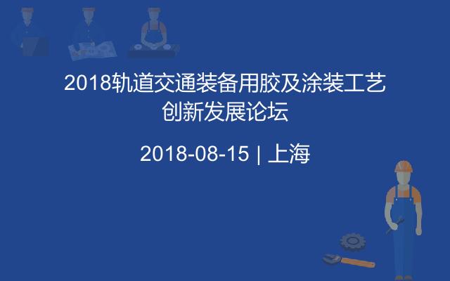 2018轨道交通装备用胶及涂装工艺创新发展论坛