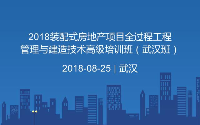 2018装配式房地产项目全过程工程管理与建造技术高级培训班(武汉班)