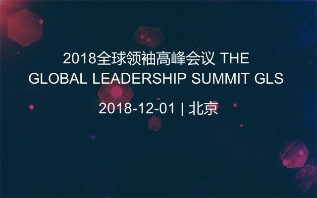 2018全球领袖高峰会议 THE GLOBAL LEADERSHIP SUMMIT GLS
