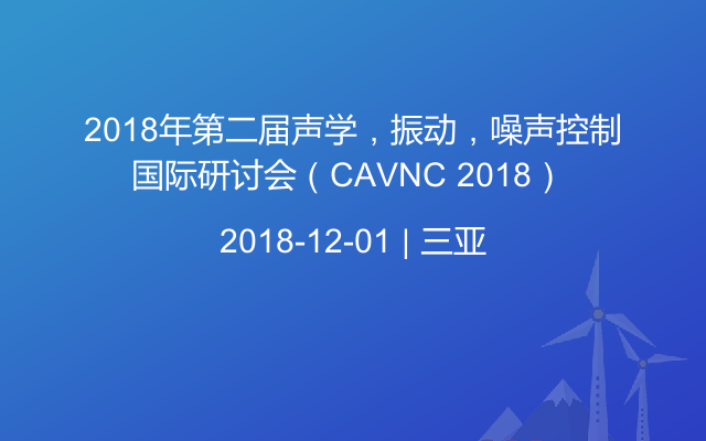 2018年第二届声学,振动,噪声控制国际研讨会(CAVNC 2018)