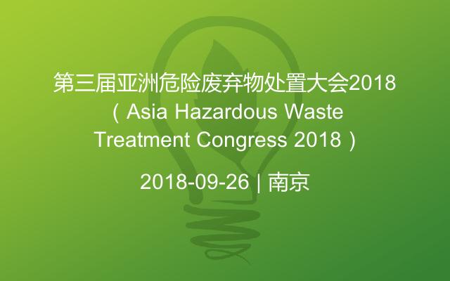 第三届亚洲危险废弃物处置大会2018(Asia Hazardous Waste Treatment Congress 2018)