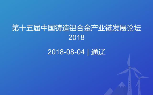第十五届中国铸造铝合金产业链发展论坛2018