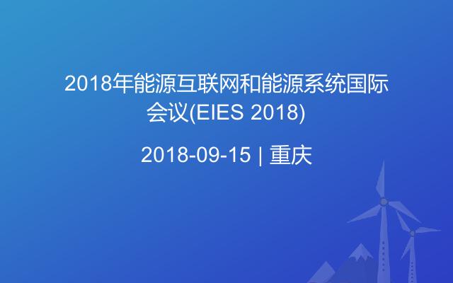 2018年能源互联网和能源系统国际会议(EIES 2018)