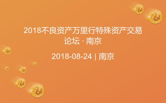 2018不良资产万里行特殊资产交易论坛 · 南京