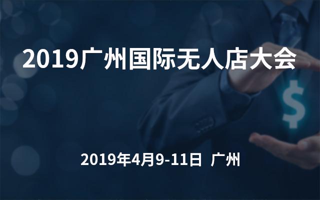 2019广州国际无人值守零售店暨无人店大会