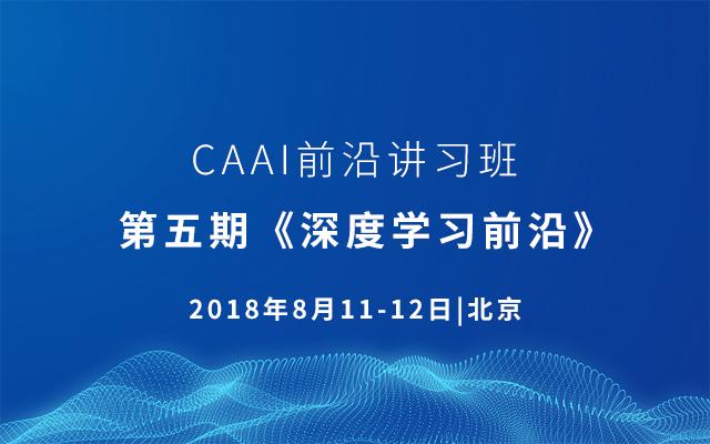 CAAI前沿讲习班 ∣ 第五期《深度学习前沿》2018