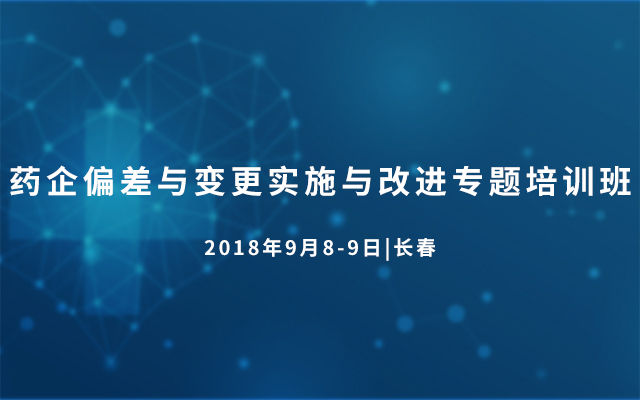2018药企偏差与变更实施与改进专题培训班(9月长春班)