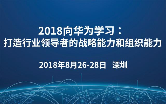 2018向华为学习:打造行业领导者的战略能力和组织能力