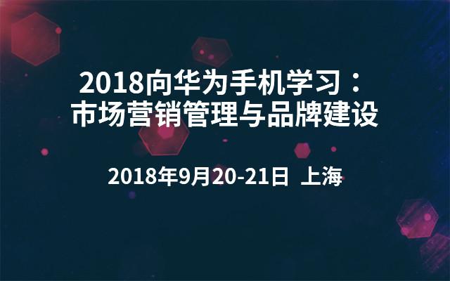 2018向华为手机学习:市场营销管理与品牌建设