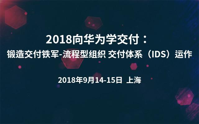 2018向华为学交付: 锻造交付铁军-流程型组织 交付体系(IDS)运作
