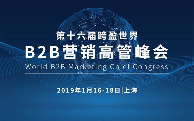 2019第十六届跨盈世界B2B营销高管峰会(World B2B Marketing Chief Congress 2019)