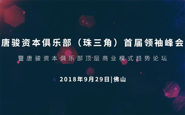 2018唐骏资本俱乐部(珠三角)首届领袖峰会暨唐骏资本俱乐部顶层商业模式趋势论坛