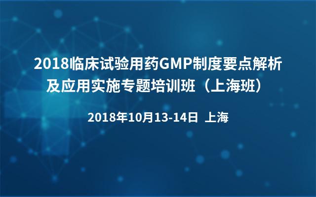 2018临床试验用药GMP制度要点解析及应用实施专题培训班(上海班)
