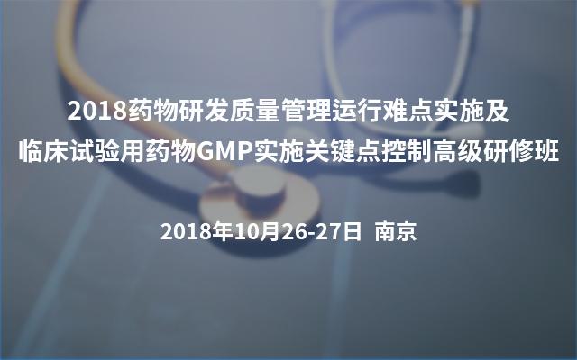 2018药物研发质量管理运行难点实施及临床试验用药物GMP实施关键点控制高级研修班