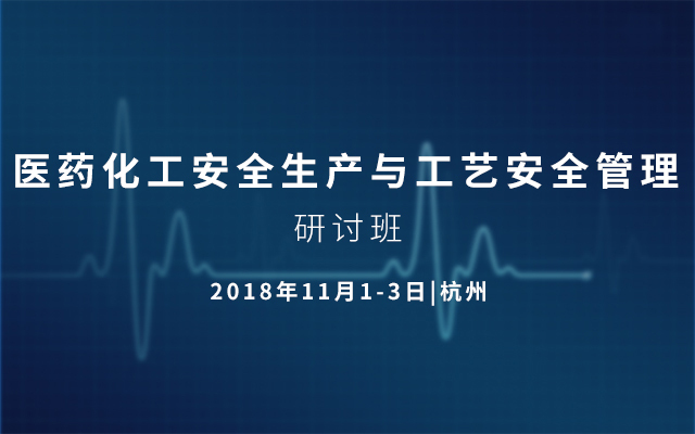 2018医药化工安全生产与工艺安全管理研讨班